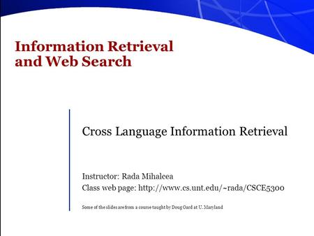 Information Retrieval and Web Search Cross Language Information Retrieval Instructor: Rada Mihalcea Class web page: