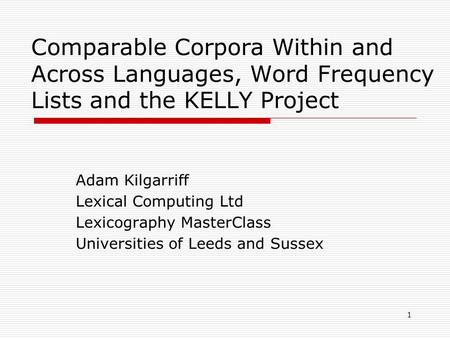 1 Comparable Corpora Within and Across Languages, Word Frequency Lists and the KELLY Project Adam Kilgarriff Lexical Computing Ltd Lexicography MasterClass.