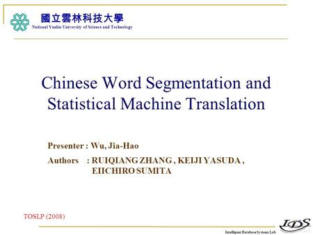 Intelligent Database Systems Lab N.Y.U.S.T. I. M. Chinese Word Segmentation and Statistical Machine Translation Presenter : Wu, Jia-Hao Authors : RUIQIANG.