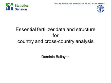 FOOD AND AGRICULTURE ORGANIZATION OF THE UNITED NATIONS Statistics Division Essential fertilizer data and structure for country and cross-country analysis.