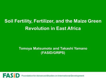 Foundation for Advanced Studies on International Development Soil Fertility, Fertilizer, and the Maize Green Revolution in East Africa Tomoya Matsumoto.