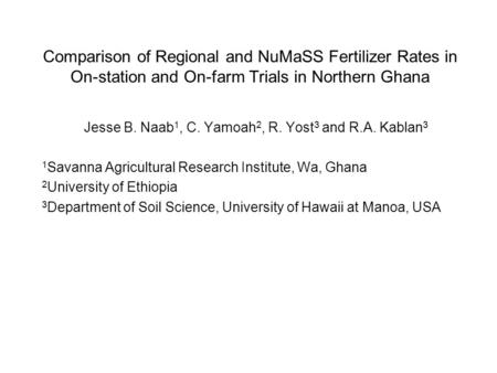 Comparison of Regional and NuMaSS Fertilizer Rates in On-station and On-farm Trials in Northern Ghana Jesse B. Naab 1, C. Yamoah 2, R. Yost 3 and R.A.