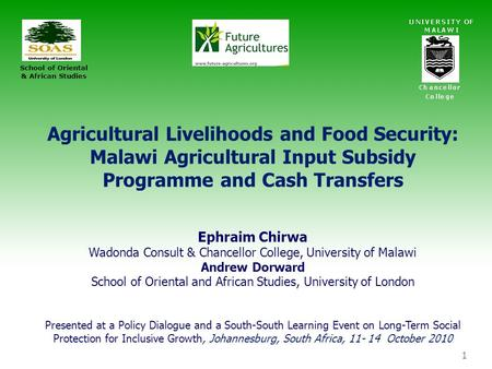 1 Agricultural Livelihoods and Food Security: Malawi Agricultural Input Subsidy Programme and Cash Transfers Ephraim Chirwa Wadonda Consult & Chancellor.