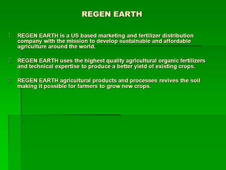 REGEN EARTH 1. REGEN EARTH is a US based marketing and fertilizer distribution company with the mission to develop sustainable and affordable agriculture.