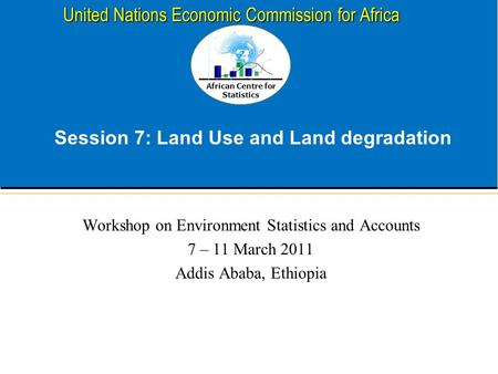 African Centre for Statistics United Nations Economic Commission for Africa Session 7: Land Use and Land degradation Workshop on Environment Statistics.