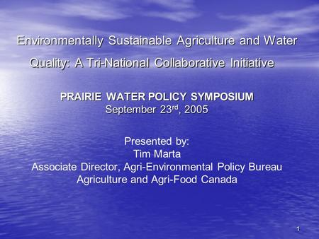 1 Environmentally Sustainable Agriculture and Water Quality: A Tri-National Collaborative Initiative PRAIRIE WATER POLICY SYMPOSIUM September 23 rd, 2005.