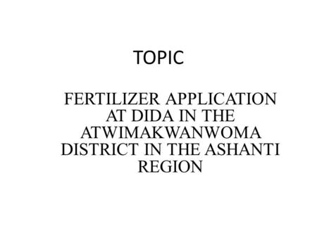 TOPIC FERTILIZER APPLICATION AT DIDA IN THE ATWIMAKWANWOMA DISTRICT IN THE ASHANTI REGION.