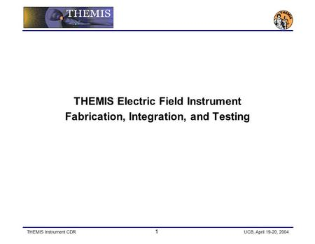 THEMIS Instrument CDR 1 UCB, April 19-20, 2004 THEMIS Electric Field Instrument Fabrication, Integration, and Testing.