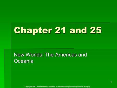Copyright © 2007 The McGraw-Hill Companies Inc. Permission Required for Reproduction or Display. 1 Chapter 21 and 25 New Worlds: The Americas and Oceania.
