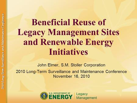2010 Long-Term Surveillance and Maintenance Conference Beneficial Reuse of Legacy Management Sites and Renewable Energy Initiatives John Elmer, S.M. Stoller.