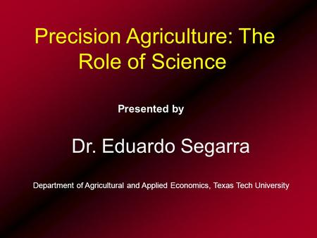 Precision Agriculture: The Role of Science Presented by Dr. Eduardo Segarra Department of Agricultural and Applied Economics, Texas Tech University.