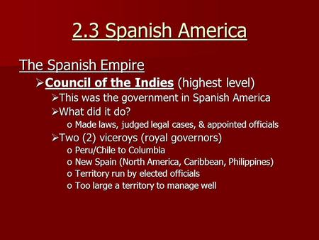 2.3 Spanish America The Spanish Empire  Council of the Indies (highest level)  This was the government in Spanish America  What did it do? oMade laws,