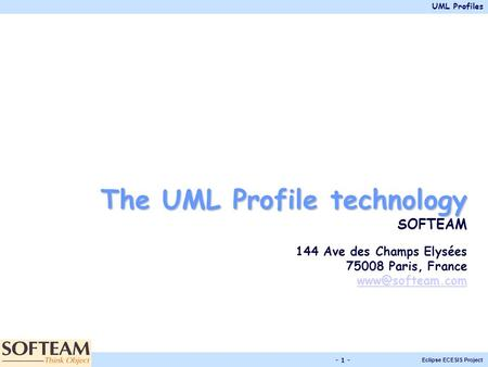 UML Profiles Eclipse ECESIS Project - 1 - The UML Profile technology SOFTEAM 144 Ave des Champs Elysées 75008 Paris, France