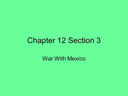 Chapter 12 Section 3 War With Mexico. The New Mexico Territory A Vast Region –When Mexico became independent in 1821, it inherited the New Mexico province.