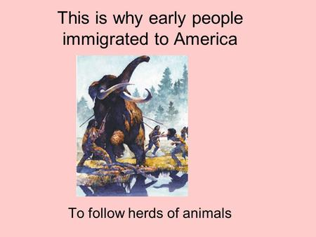This is why early people immigrated to America To follow herds of animals.