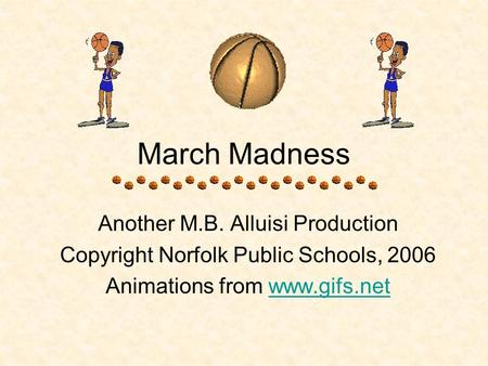 March Madness Another M.B. Alluisi Production Copyright Norfolk Public Schools, 2006 Animations from www.gifs.netwww.gifs.net.