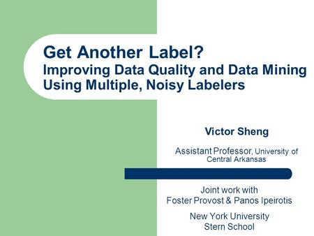 Get Another Label? Improving Data Quality and Data Mining Using Multiple, Noisy Labelers Joint work with Foster Provost & Panos Ipeirotis New York University.