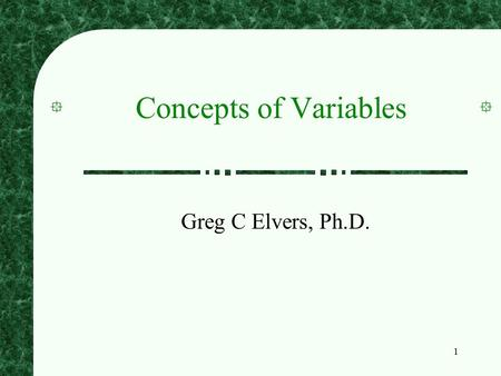 1 Concepts of Variables Greg C Elvers, Ph.D.. 2 Levels of Measurement When we observe and record a variable, it has characteristics that influence the.