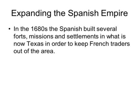 Expanding the Spanish Empire In the 1680s the Spanish built several forts, missions and settlements in what is now Texas in order to keep French traders.