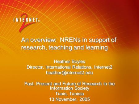 An overview: NRENs in support of research, teaching and learning Heather Boyles Director, International Relations, Internet2 Past,