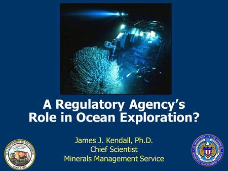 A Regulatory Agency's Role in Ocean Exploration? James J. Kendall, Ph.D. Chief Scientist Minerals Management Service.