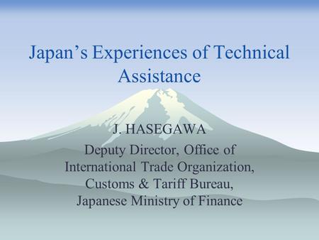 Japan's Experiences of Technical Assistance J. HASEGAWA Deputy Director, Office of International Trade Organization, Customs & Tariff Bureau, Japanese.