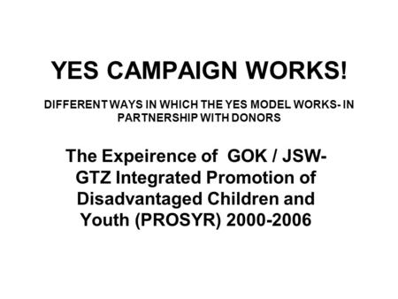 YES CAMPAIGN WORKS! DIFFERENT WAYS IN WHICH THE YES MODEL WORKS- IN PARTNERSHIP WITH DONORS The Expeirence of GOK / JSW- GTZ Integrated Promotion of Disadvantaged.