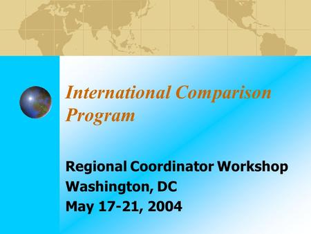 International Comparison Program Regional Coordinator Workshop Washington, DC May 17-21, 2004.