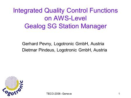 TECO-2006 - Geneva1 Integrated Quality Control Functions on AWS-Level Gealog SG Station Manager Gerhard Pevny, Logotronic GmbH, Austria Dietmar Pindeus,