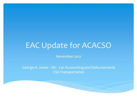 EAC Update for ACACSO November 2012 George A. Jones – Dir. Car Accounting and Disbursements CSX Transportation.
