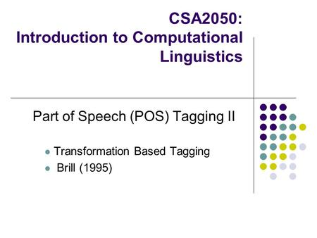 CSA2050: Introduction to Computational Linguistics Part of Speech (POS) Tagging II Transformation Based Tagging Brill (1995)