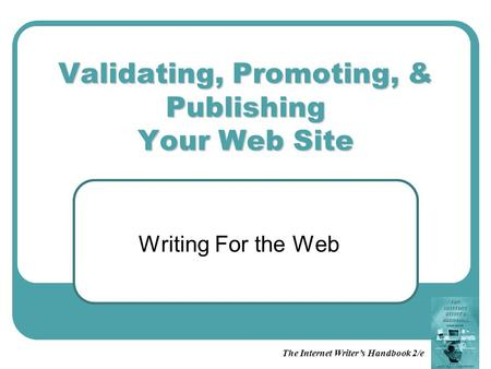 Validating, Promoting, & Publishing Your Web Site Writing For the Web The Internet Writer's Handbook 2/e.