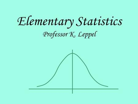 Elementary Statistics Professor K. Leppel. Introduction and Data Collection.