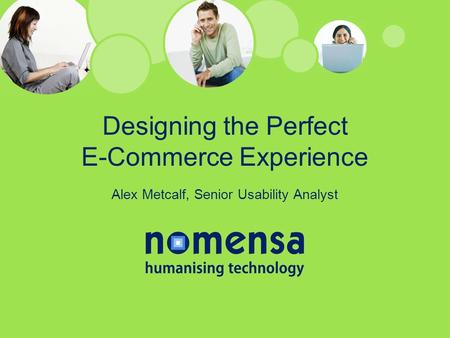 Designing the Perfect E-Commerce Experience Alex Metcalf, Senior Usability Analyst.