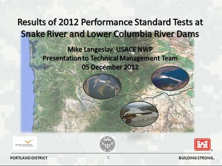 BUILDING STRONG ® PORTLAND DISTRICT 1. BUILDING STRONG ® PORTLAND DISTRICT 2 BiOp Performance Standards for Dam Passage Survival RPA RM&E Actions - Strategy.
