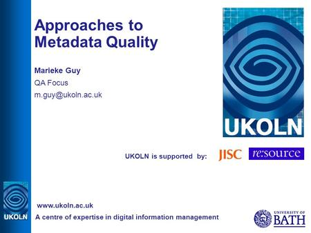 UKOLN is supported by: Approaches to Metadata Quality Marieke Guy QA Focus A centre of expertise in digital information management