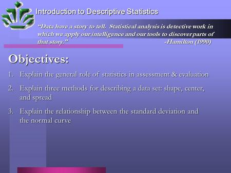 Introduction to Descriptive Statistics Objectives: 1.Explain the general role of statistics in assessment & evaluation 2.Explain three methods for describing.