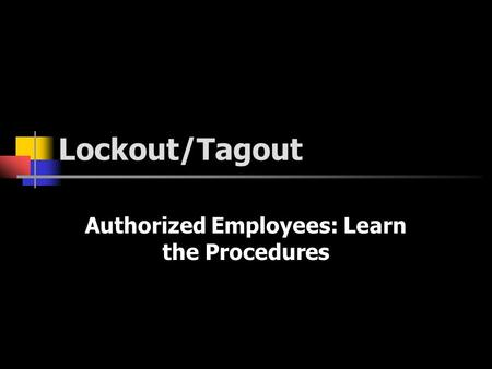 Lockout/Tagout Authorized Employees: Learn the Procedures.