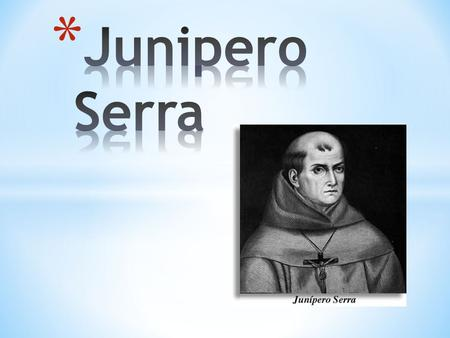 1713 *Miguel Jose *Serra(Junipero Serra'a old name), born at Petra(pee-truh) on the Island of Mallorca(ma-li-o-ka), Spain. *Junipero Sera's real name.