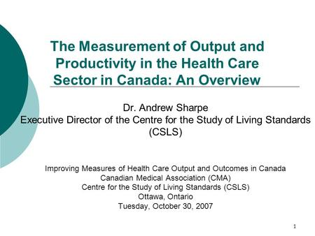 1 The Measurement of Output and Productivity in the Health Care Sector in Canada: An Overview Dr. Andrew Sharpe Executive Director of the Centre for the.