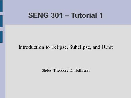 SENG 301 – Tutorial 1 Introduction to Eclipse, Subclipse, and JUnit Slides: Theodore D. Hellmann.