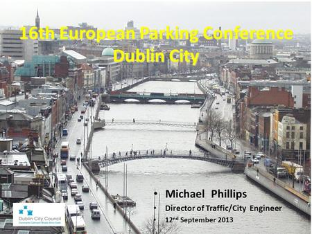 16th European Parking Conference Dublin City Dublin City Michael Phillips Director of Traffic/City Engineer 12 nd September 2013.