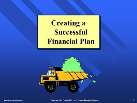 Chapter 10: Financial Plan 1 Copyright 2005 Prentice Hall Inc. A Pearson Education Company Creating a Successful Financial Plan.