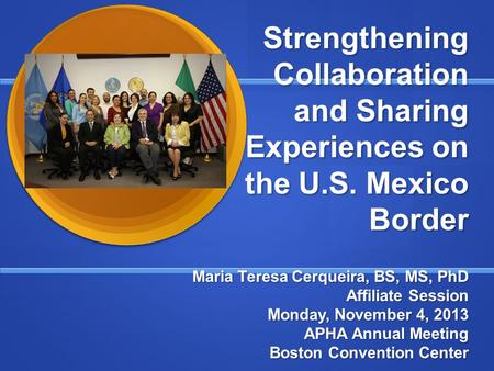 Strengthening Collaboration and Sharing Experiences on the U.S. Mexico Border Maria Teresa Cerqueira, BS, MS, PhD Affiliate Session Monday, November 4,