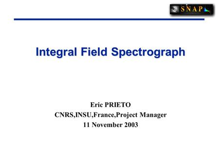 Integral Field Spectrograph Eric PRIETO CNRS,INSU,France,Project Manager 11 November 2003.