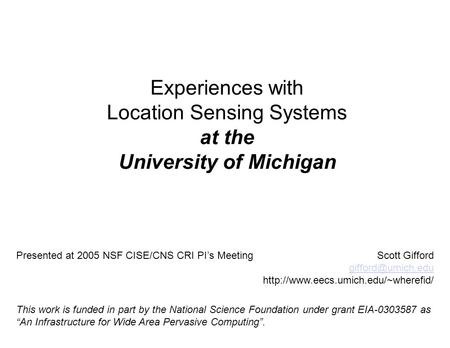 Experiences with Location Sensing Systems at the University of Michigan Presented at 2005 NSF CISE/CNS CRI PI's MeetingScott Gifford