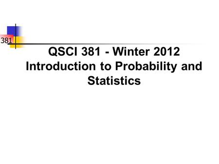 381 QSCI 381 - Winter 2012 Introduction to Probability and Statistics.
