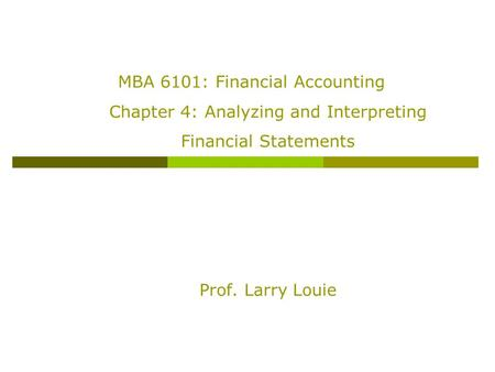 MBA 6101: Financial Accounting Chapter 4: Analyzing and Interpreting Financial Statements Prof. Larry Louie.