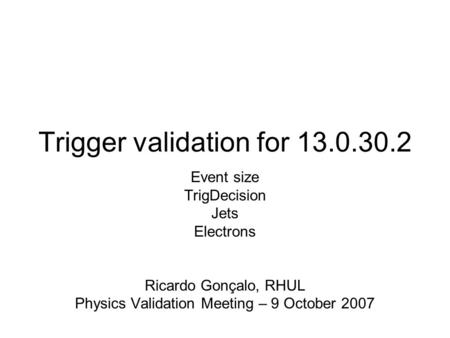 Trigger validation for 13.0.30.2 Event size TrigDecision Jets Electrons Ricardo Gonçalo, RHUL Physics Validation Meeting – 9 October 2007.