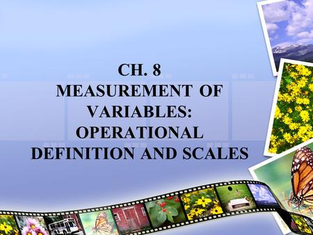CH. 8 MEASUREMENT OF VARIABLES: OPERATIONAL DEFINITION AND SCALES